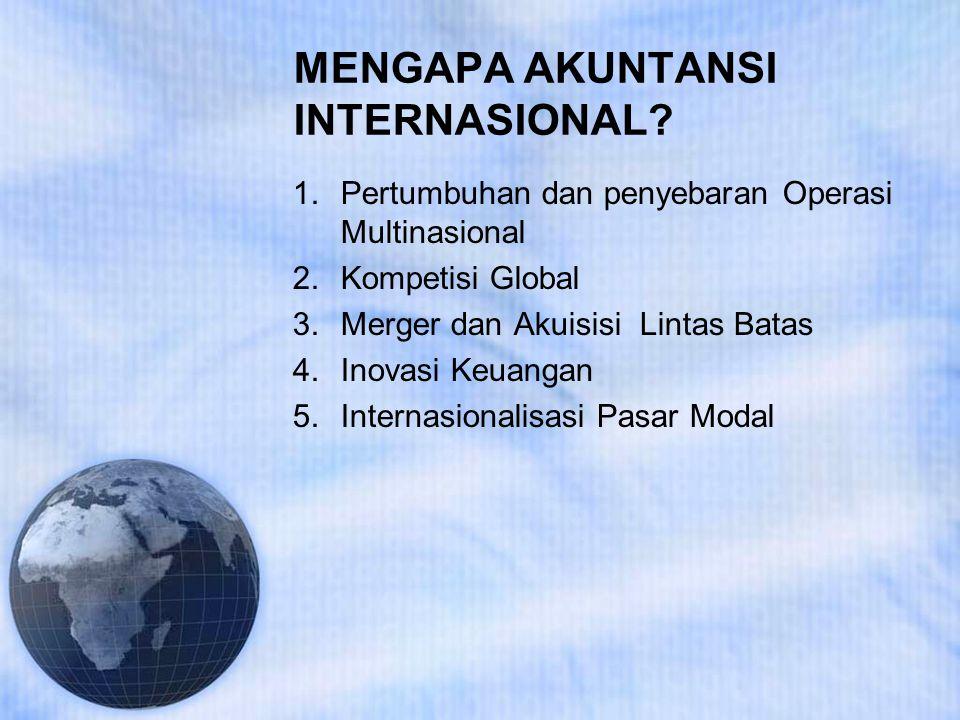 MENGAPA AKUNTANSI INTERNASIONAL? 1.Pertumbuhan dan penyebaran Operasi Multinasional 2.Kompetisi Global 3.Merger dan Akuisisi Lintas Batas 4.Inovasi Ke