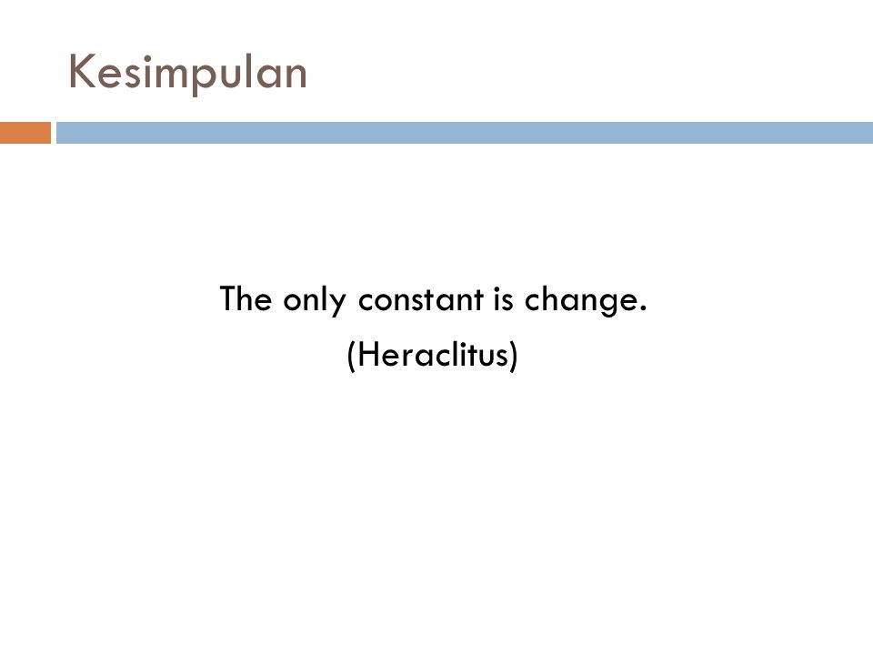 Kesimpulan The only constant is change. (Heraclitus)