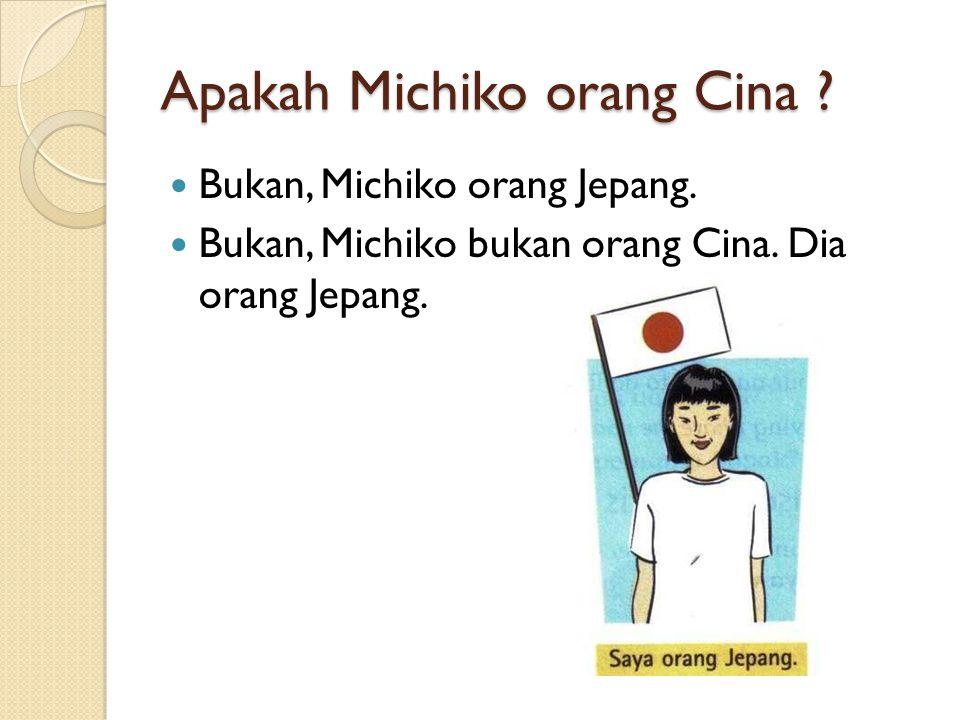 Bukan, Michiko orang Jepang. Bukan, Michiko bukan orang Cina. Dia orang Jepang.