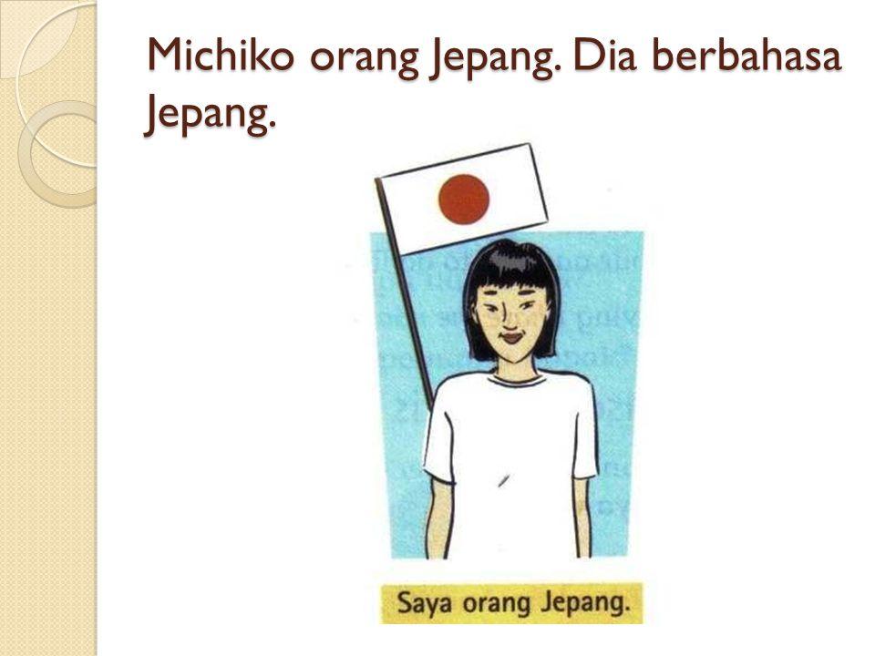Michiko orang Jepang. Dia berbahasa Jepang.