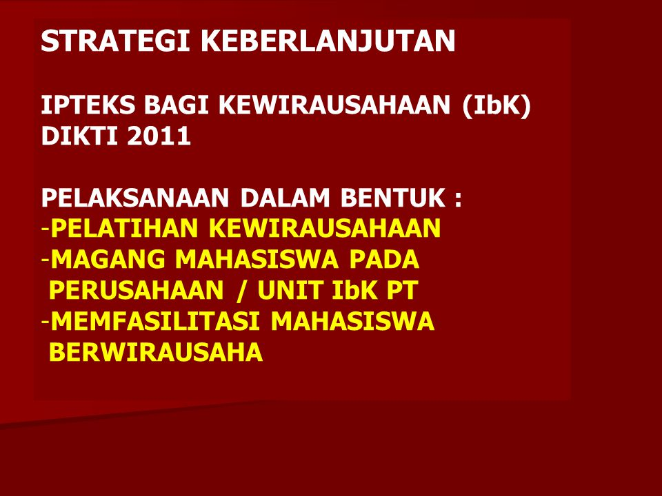 STRATEGI KEBERLANJUTAN IPTEKS BAGI KEWIRAUSAHAAN (IbK) DIKTI 2011 LUARAN : -5% WIRAUSAHA BARU MANDIRI BERBASIS IPTEKS PER TAHUN -80% DARI CALON WIRAUSAHA TAHUN PERTAMA MENJADI WIRAUSAHA BARU