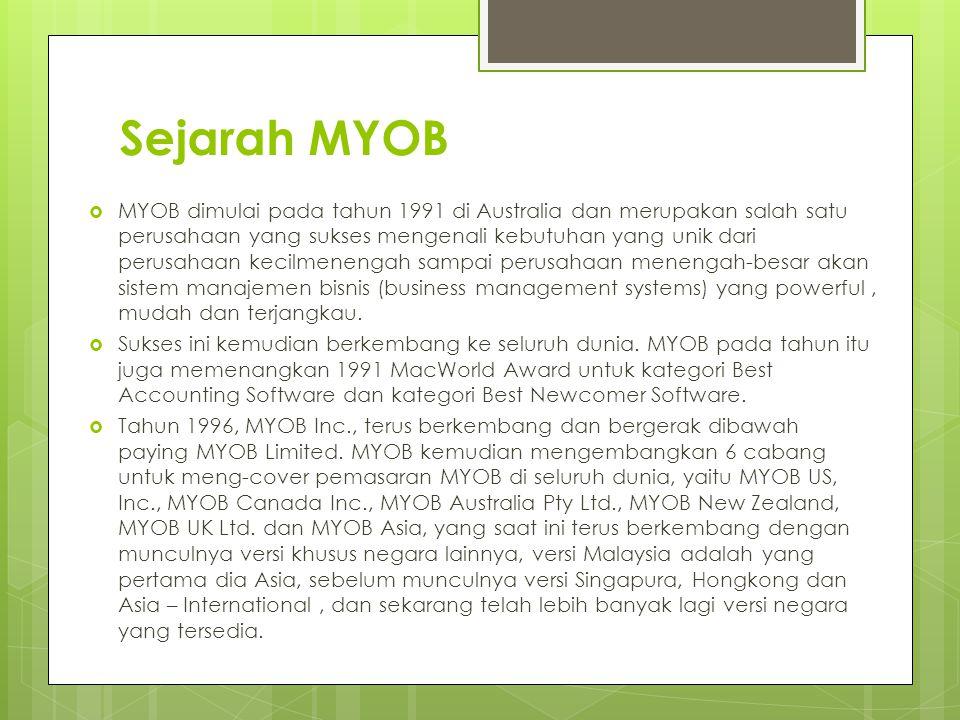 Sejarah MYOB  MYOB dimulai pada tahun 1991 di Australia dan merupakan salah satu perusahaan yang sukses mengenali kebutuhan yang unik dari perusahaan kecilmenengah sampai perusahaan menengah-besar akan sistem manajemen bisnis (business management systems) yang powerful, mudah dan terjangkau.