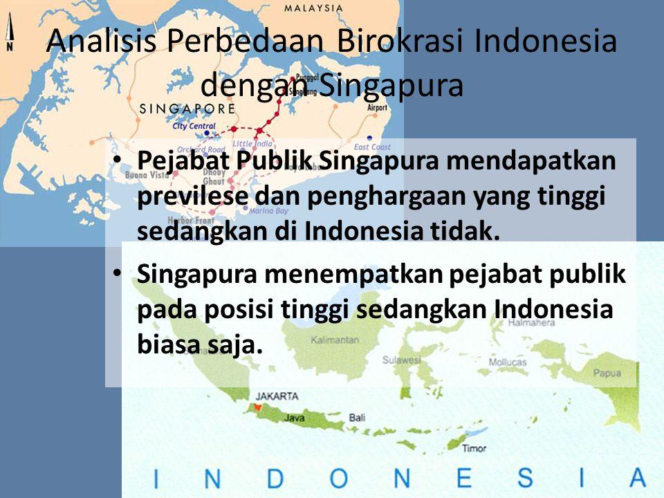 Analisis Perbedaan Birokrasi Indonesia dengan Singapura Pejabat Publik Singapura mendapatkan previlese dan penghargaan yang tinggi sedangkan di Indone