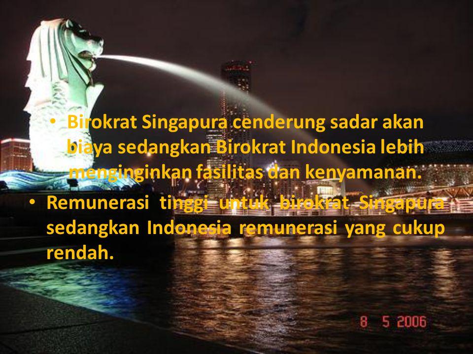Birokrat Singapura cenderung sadar akan biaya sedangkan Birokrat Indonesia lebih menginginkan fasilitas dan kenyamanan. Remunerasi tinggi untuk birokr