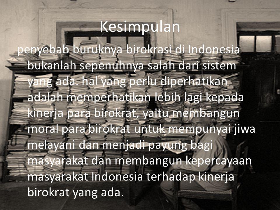 Kesimpulan penyebab buruknya birokrasi di Indonesia bukanlah sepenuhnya salah dari sistem yang ada. hal yang perlu diperhatikan adalah memperhatikan l
