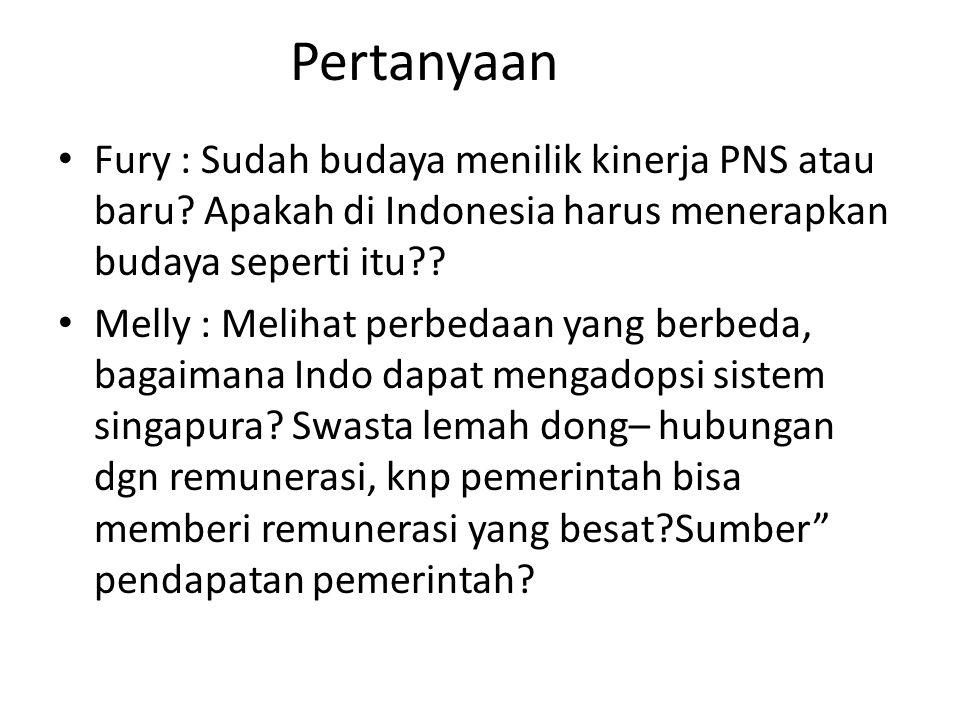 Pertanyaan Fury : Sudah budaya menilik kinerja PNS atau baru? Apakah di Indonesia harus menerapkan budaya seperti itu?? Melly : Melihat perbedaan yang