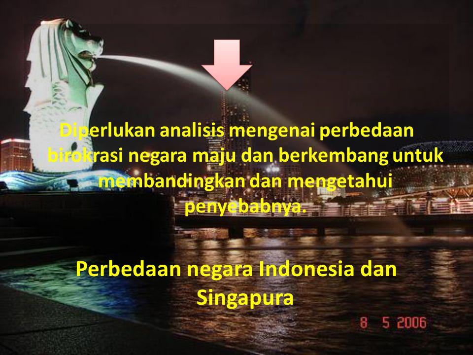 Analisis Perbedaan Birokrasi Indonesia dengan Singapura Pejabat Publik Singapura mendapatkan previlese dan penghargaan yang tinggi sedangkan di Indonesia tidak.