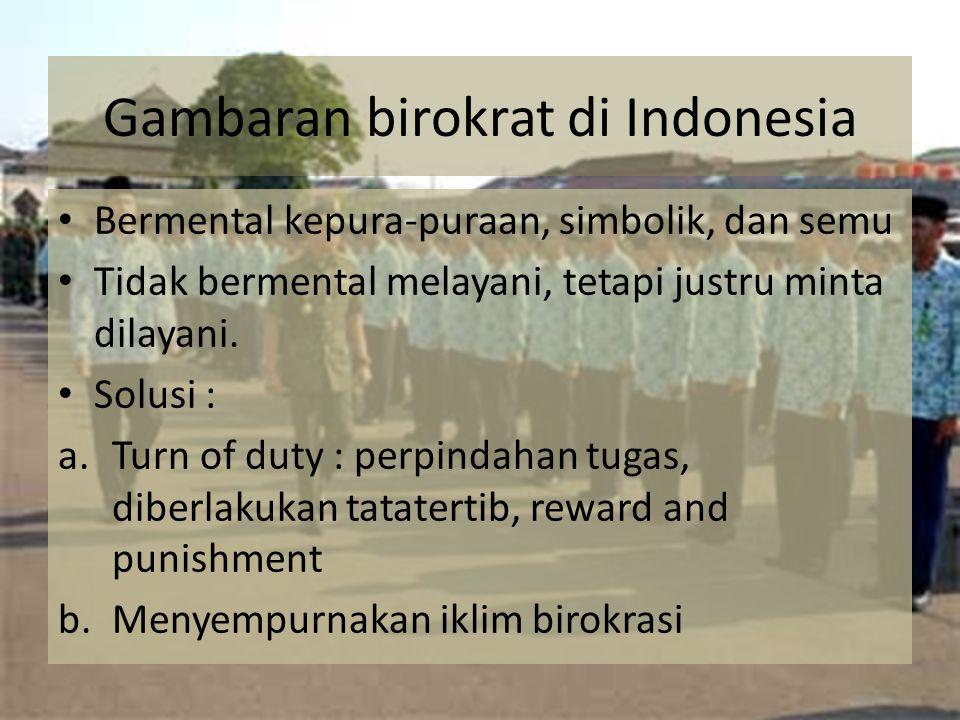 Gambaran birokrat di Indonesia Bermental kepura-puraan, simbolik, dan semu Tidak bermental melayani, tetapi justru minta dilayani. Solusi : a.Turn of