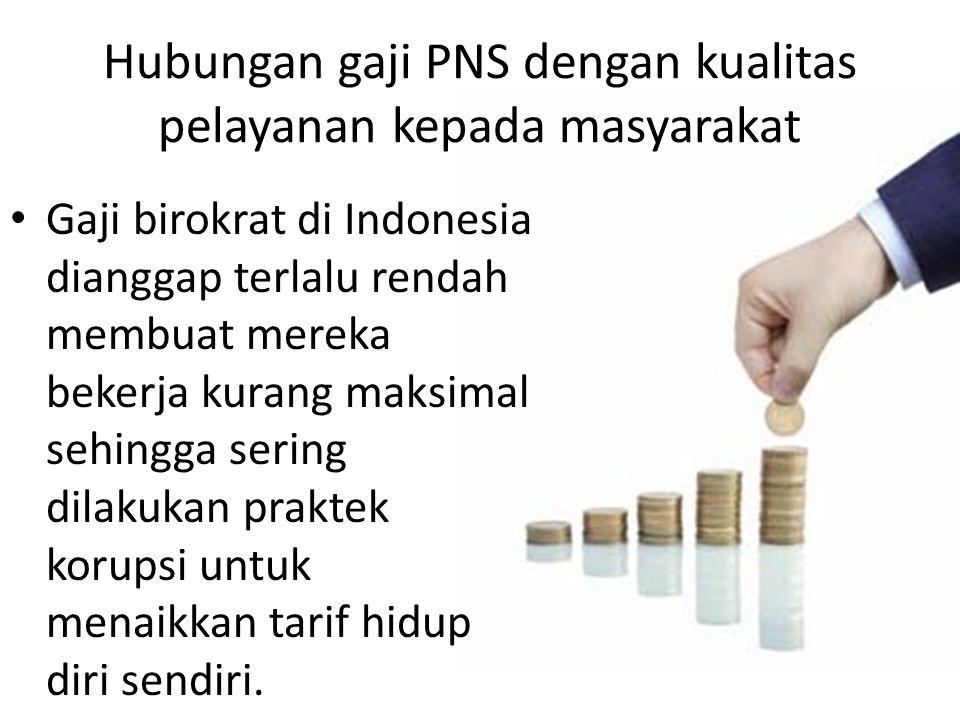 Hubungan gaji PNS dengan kualitas pelayanan kepada masyarakat Gaji birokrat di Indonesia dianggap terlalu rendah membuat mereka bekerja kurang maksima