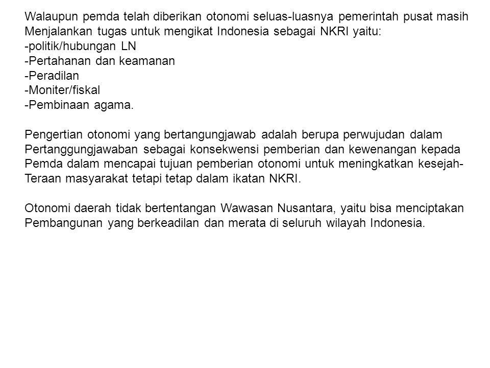 Walaupun pemda telah diberikan otonomi seluas-luasnya pemerintah pusat masih Menjalankan tugas untuk mengikat Indonesia sebagai NKRI yaitu: -politik/h