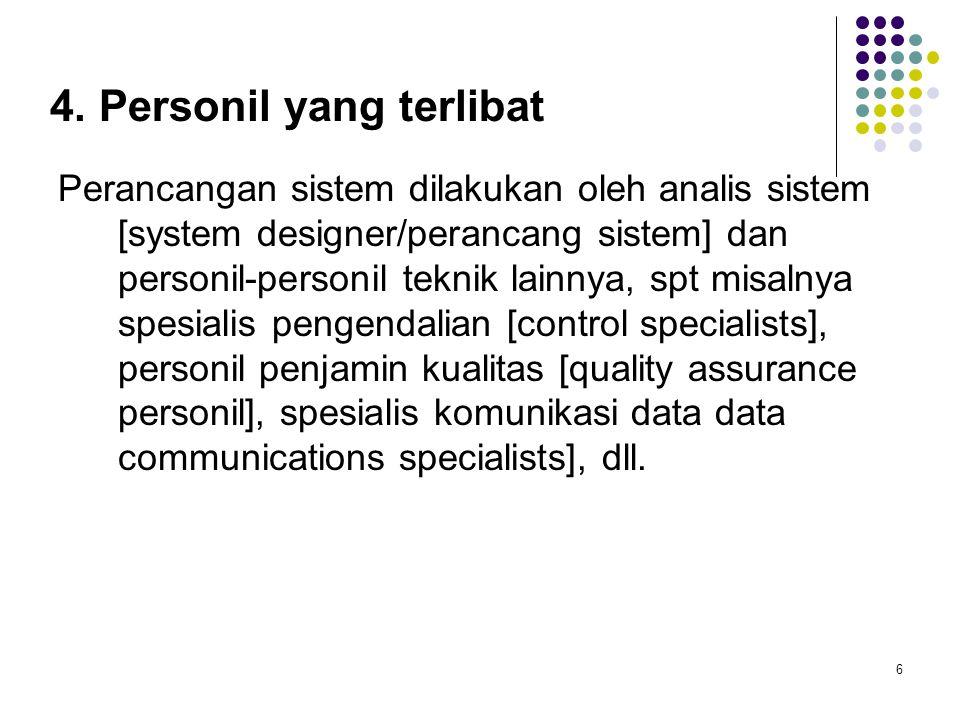 6 4. Personil yang terlibat Perancangan sistem dilakukan oleh analis sistem [system designer/perancang sistem] dan personil-personil teknik lainnya, s