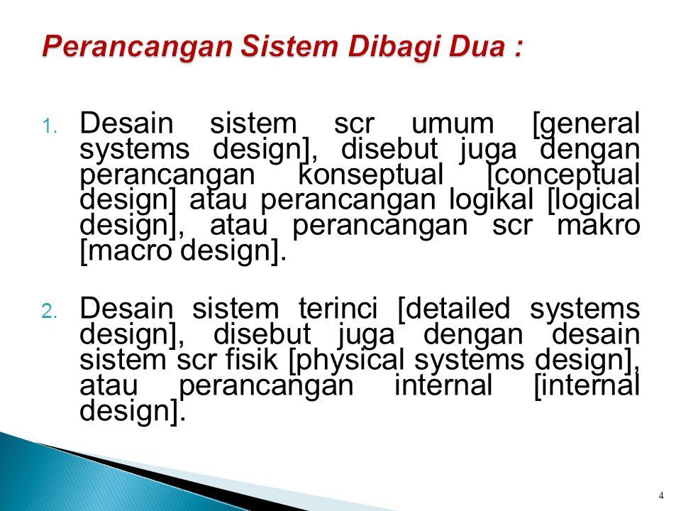 1. Desain sistem scr umum [general systems design], disebut juga dengan perancangan konseptual [conceptual design] atau perancangan logikal [logical d
