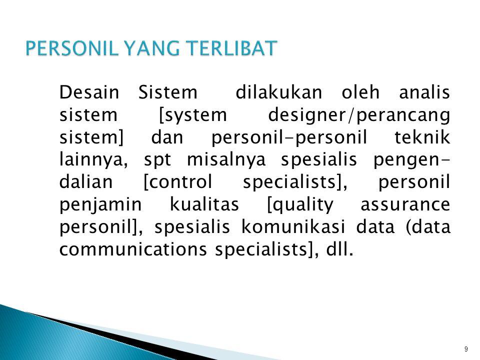 Desain Sistem dilakukan oleh analis sistem [system designer/perancang sistem] dan personil-personil teknik lainnya, spt misalnya spesialis pengen- dal