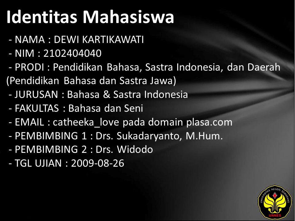 Identitas Mahasiswa - NAMA : DEWI KARTIKAWATI - NIM : 2102404040 - PRODI : Pendidikan Bahasa, Sastra Indonesia, dan Daerah (Pendidikan Bahasa dan Sastra Jawa) - JURUSAN : Bahasa & Sastra Indonesia - FAKULTAS : Bahasa dan Seni - EMAIL : catheeka_love pada domain plasa.com - PEMBIMBING 1 : Drs.