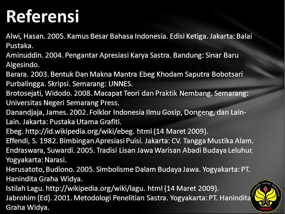 Referensi Alwi, Hasan. 2005. Kamus Besar Bahasa Indonesia. Edisi Ketiga. Jakarta: Balai Pustaka. Aminuddin. 2004. Pengantar Apresiasi Karya Sastra. Ba