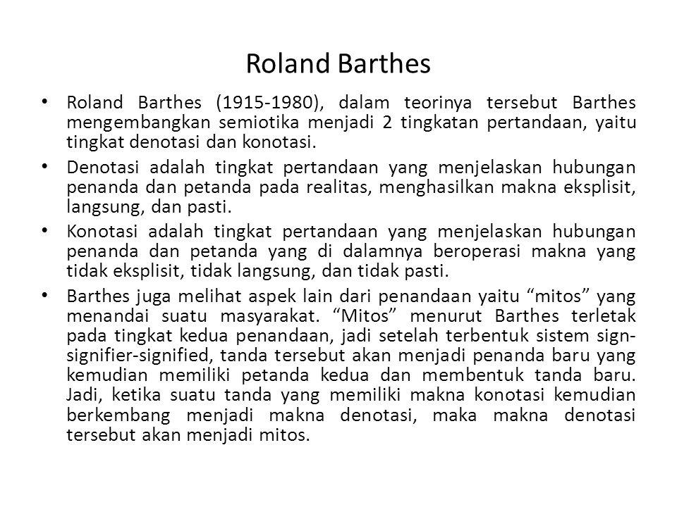 Roland Barthes Roland Barthes (1915-1980), dalam teorinya tersebut Barthes mengembangkan semiotika menjadi 2 tingkatan pertandaan, yaitu tingkat denot
