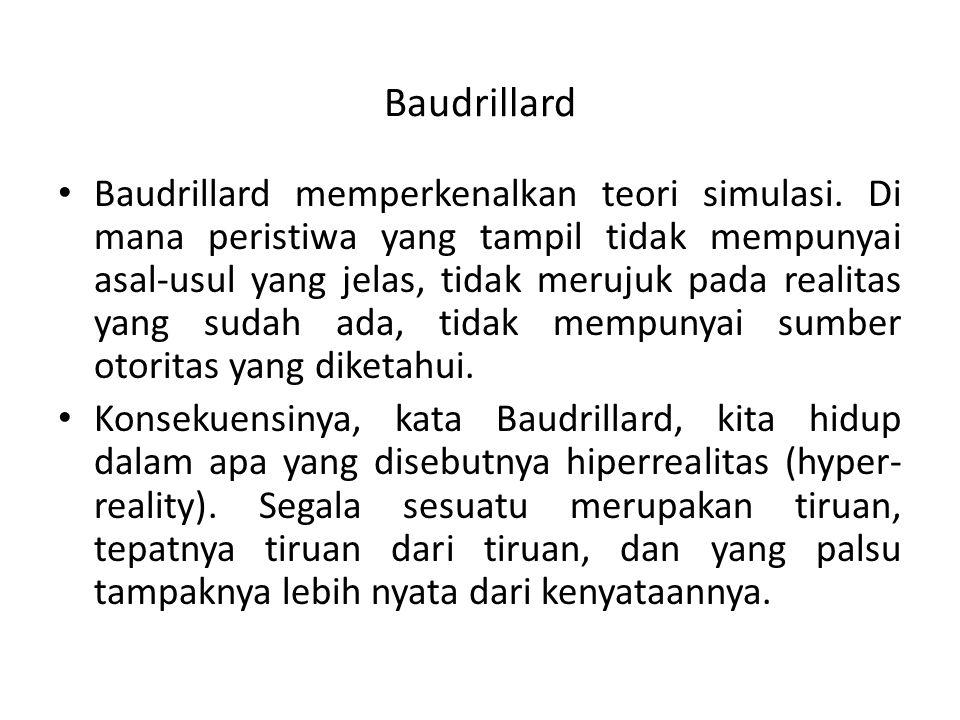 Baudrillard Baudrillard memperkenalkan teori simulasi. Di mana peristiwa yang tampil tidak mempunyai asal-usul yang jelas, tidak merujuk pada realitas