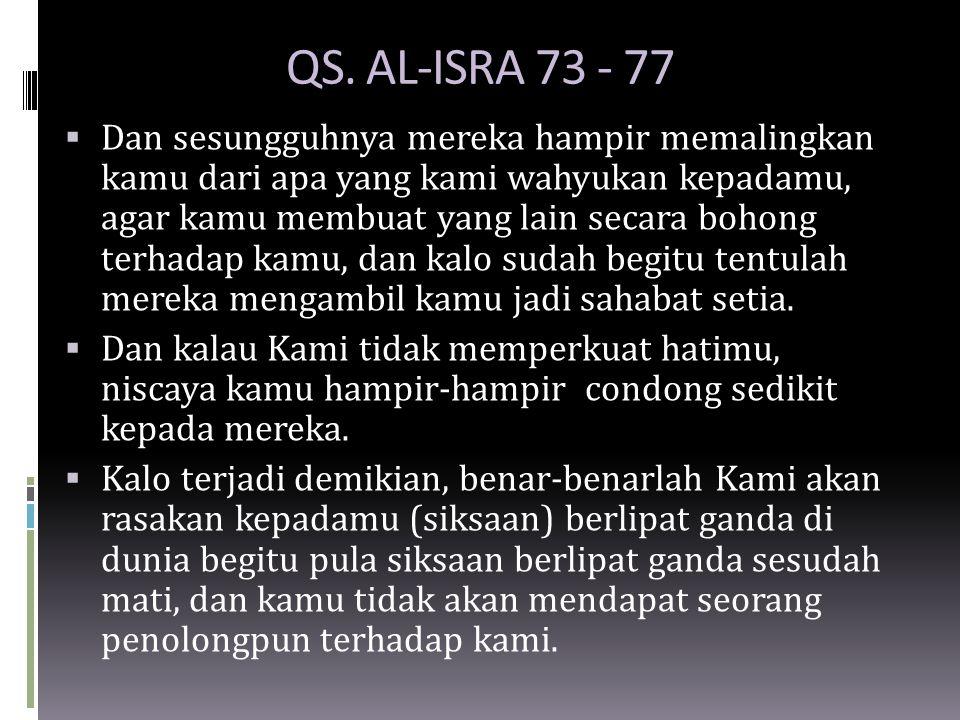 QS. AL-ISRA 73 - 77  Dan sesungguhnya mereka hampir memalingkan kamu dari apa yang kami wahyukan kepadamu, agar kamu membuat yang lain secara bohong
