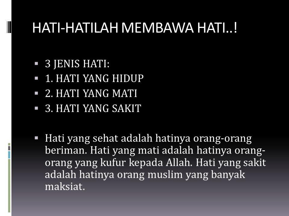 HATI-HATILAH MEMBAWA HATI..!  3 JENIS HATI:  1. HATI YANG HIDUP  2. HATI YANG MATI  3. HATI YANG SAKIT  Hati yang sehat adalah hatinya orang-oran
