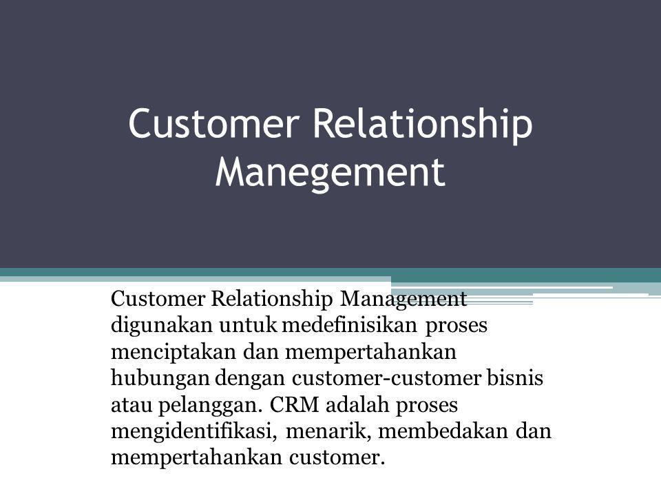 Customer Relationship Manegement Customer Relationship Management digunakan untuk medefinisikan proses menciptakan dan mempertahankan hubungan dengan customer-customer bisnis atau pelanggan.