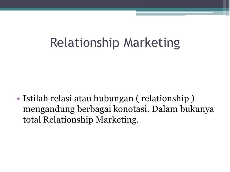 Relationship Marketing Istilah relasi atau hubungan ( relationship ) mengandung berbagai konotasi. Dalam bukunya total Relationship Marketing.