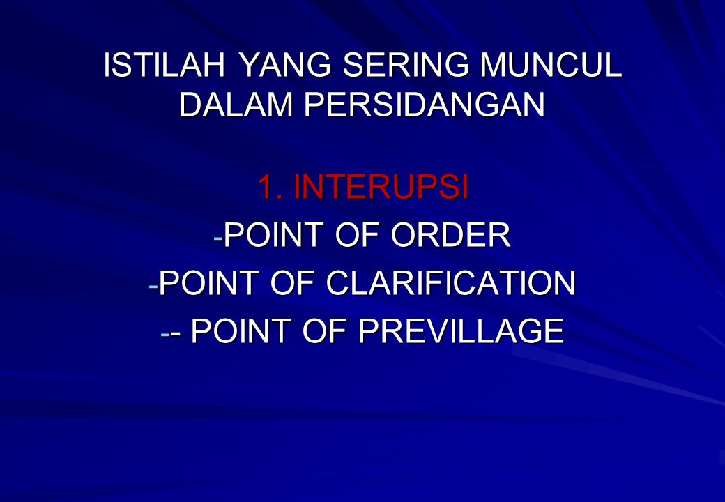 ISTILAH YANG SERING MUNCUL DALAM PERSIDANGAN 1. INTERUPSI - POINT OF ORDER - POINT OF CLARIFICATION - - POINT OF PREVILLAGE
