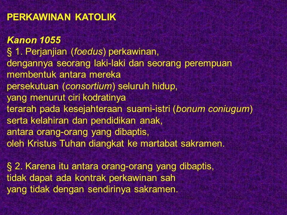 PERKAWINAN KATOLIK Kanon 1055 § 1. Perjanjian (foedus) perkawinan, dengannya seorang laki-laki dan seorang perempuan membentuk antara mereka persekutu