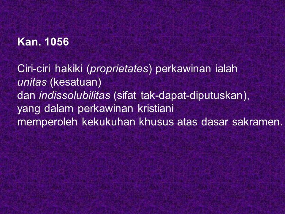 Kan. 1056 Ciri-ciri hakiki (proprietates) perkawinan ialah unitas (kesatuan) dan indissolubilitas (sifat tak-dapat-diputuskan), yang dalam perkawinan