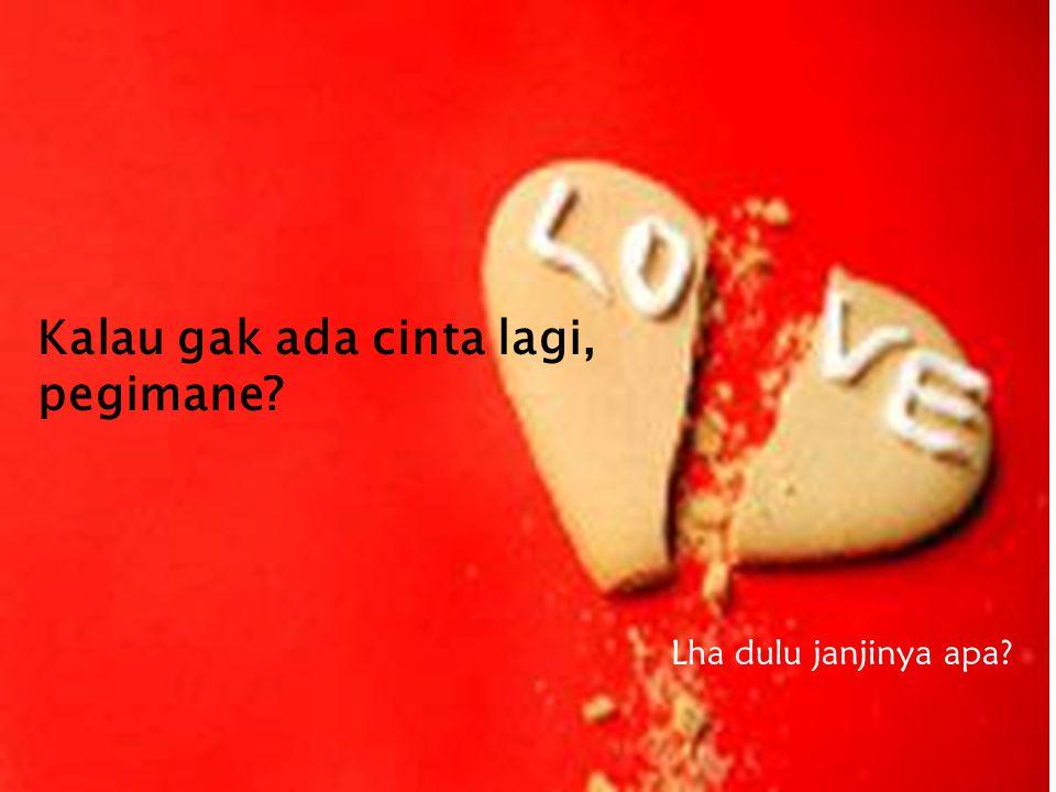 Kalau gak ada cinta lagi, pegimane? Lha dulu janjinya apa?