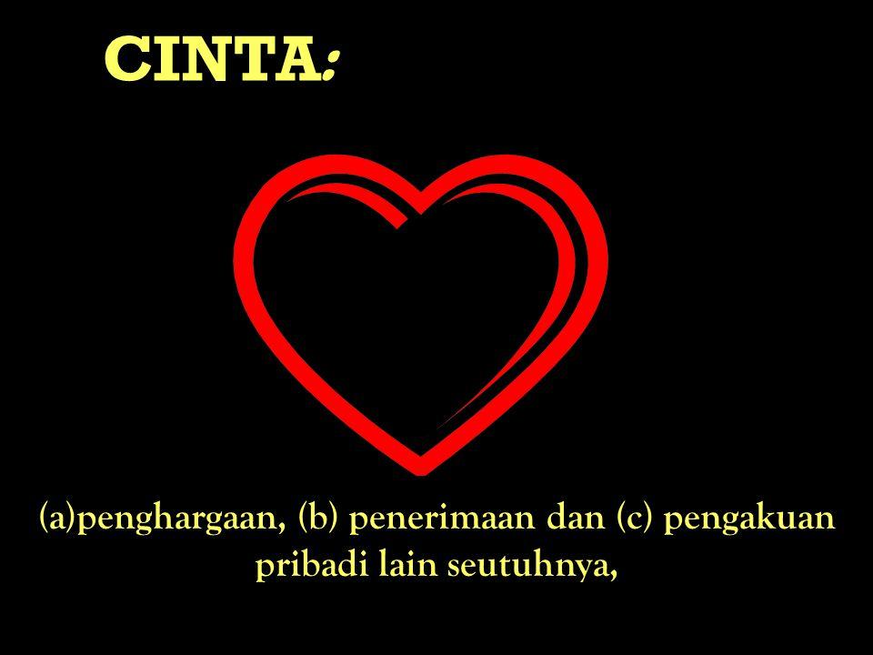 CINTA : (a)penghargaan, (b) penerimaan dan (c) pengakuan pribadi lain seutuhnya,