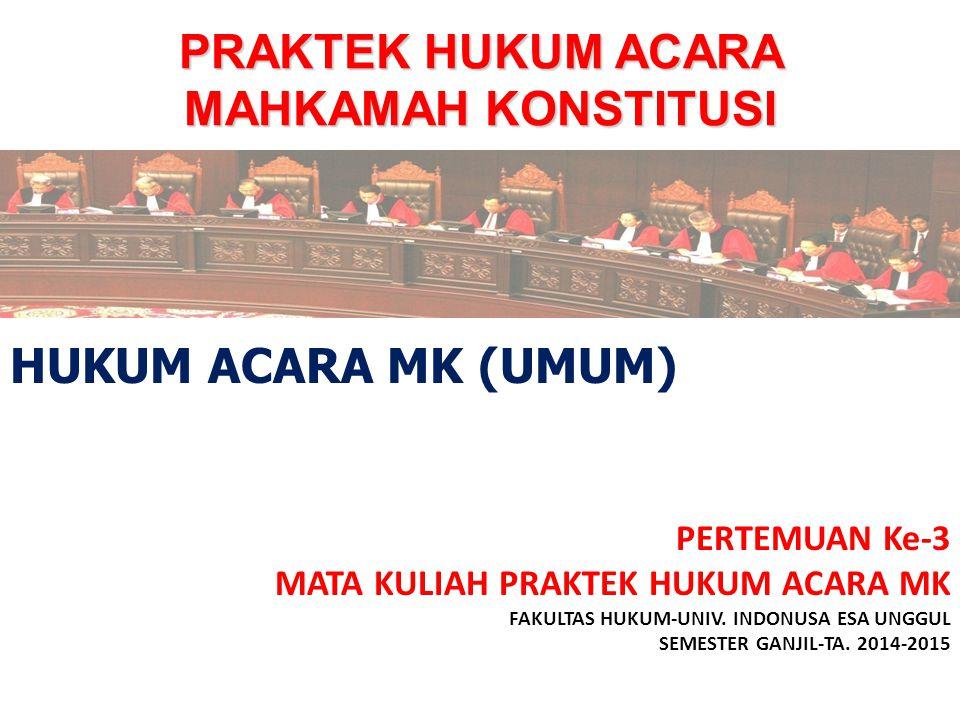 PRAKTEK HUKUM ACARA MAHKAMAH KONSTITUSI PERTEMUAN Ke-3 MATA KULIAH PRAKTEK HUKUM ACARA MK FAKULTAS HUKUM-UNIV. INDONUSA ESA UNGGUL SEMESTER GANJIL-TA.