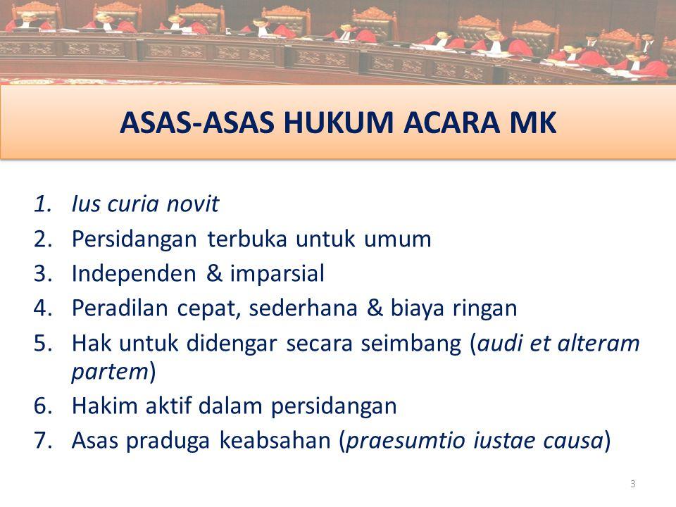 ASAS-ASAS HUKUM ACARA MK 1.Ius curia novit 2.Persidangan terbuka untuk umum 3.Independen & imparsial 4.Peradilan cepat, sederhana & biaya ringan 5.Hak
