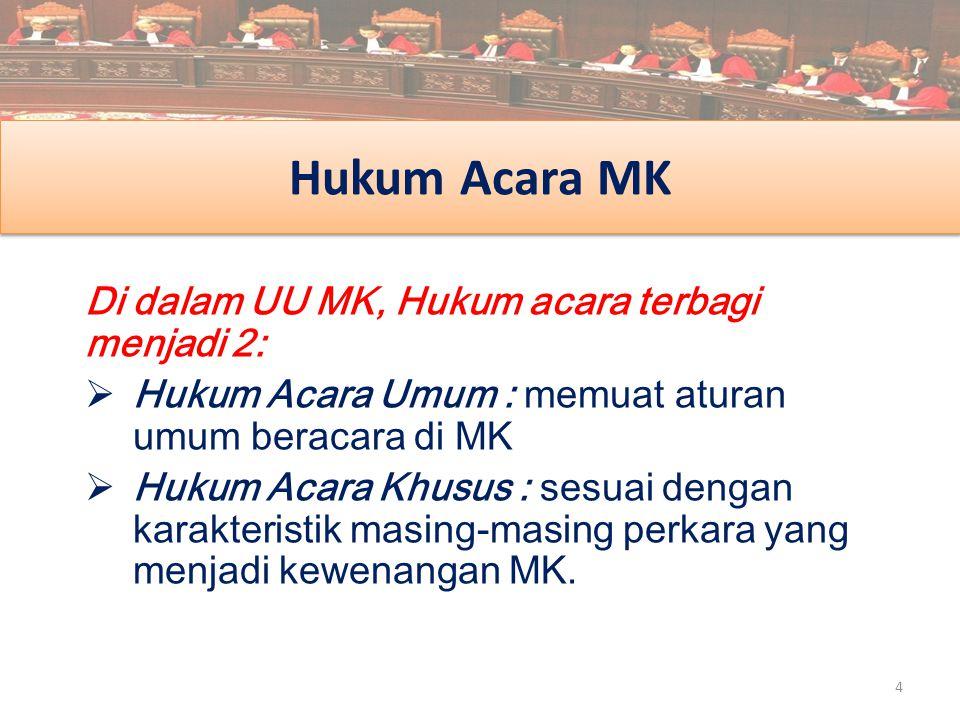 Hukum Acara MK Di dalam UU MK, Hukum acara terbagi menjadi 2:  Hukum Acara Umum : memuat aturan umum beracara di MK  Hukum Acara Khusus : sesuai den