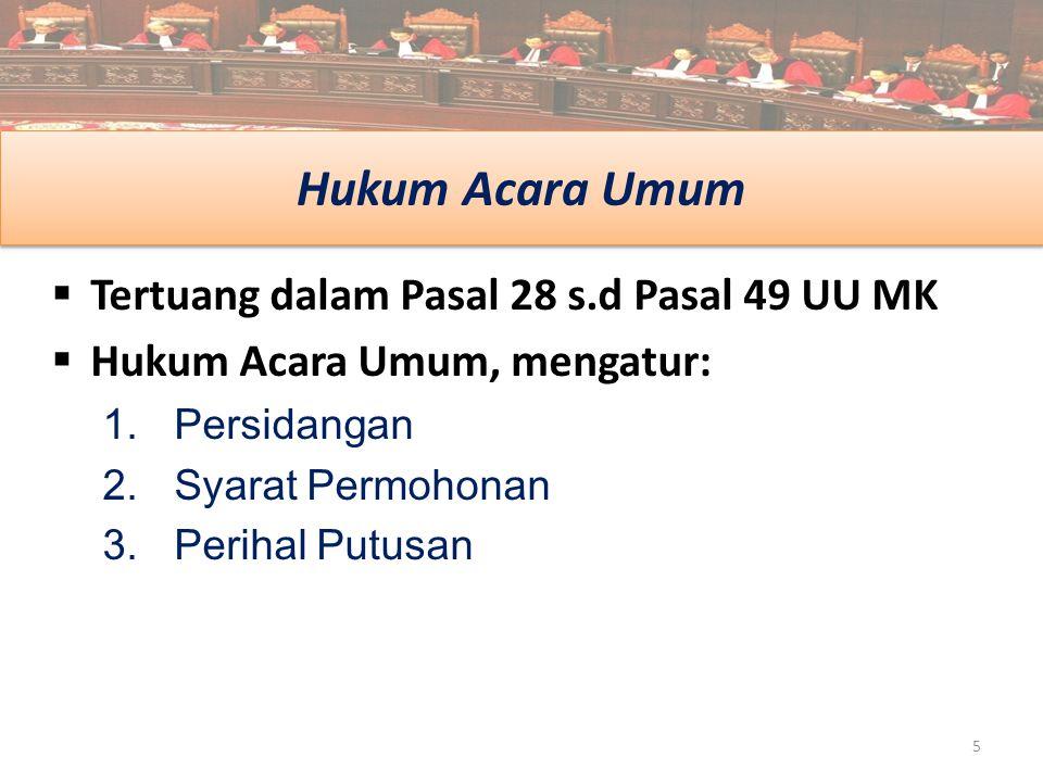 Hukum Acara Umum  Tertuang dalam Pasal 28 s.d Pasal 49 UU MK  Hukum Acara Umum, mengatur: 1.Persidangan 2.Syarat Permohonan 3.Perihal Putusan 5