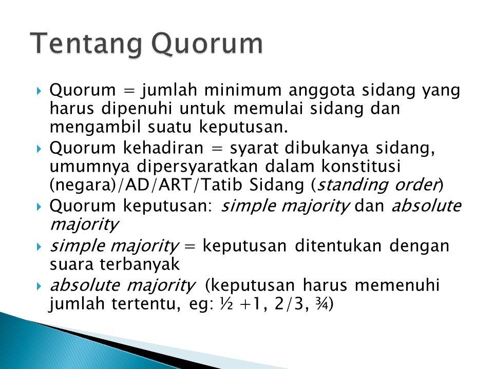  Quorum = jumlah minimum anggota sidang yang harus dipenuhi untuk memulai sidang dan mengambil suatu keputusan.  Quorum kehadiran = syarat dibukanya