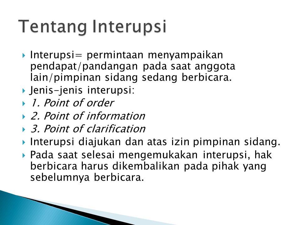  Interupsi= permintaan menyampaikan pendapat/pandangan pada saat anggota lain/pimpinan sidang sedang berbicara.  Jenis-jenis interupsi:  1. Point o