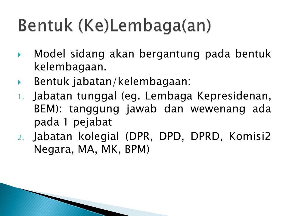  Model sidang akan bergantung pada bentuk kelembagaan.  Bentuk jabatan/kelembagaan: 1. Jabatan tunggal (eg. Lembaga Kepresidenan, BEM): tanggung jaw