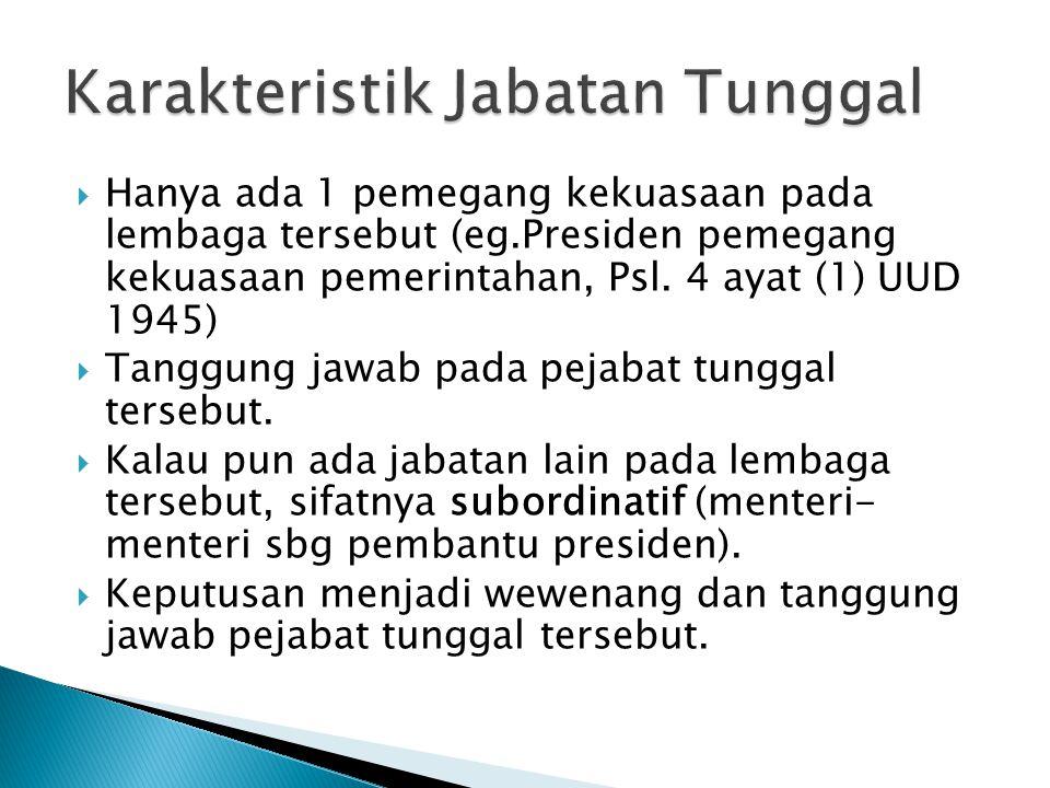  Hanya ada 1 pemegang kekuasaan pada lembaga tersebut (eg.Presiden pemegang kekuasaan pemerintahan, Psl. 4 ayat (1) UUD 1945)  Tanggung jawab pada p