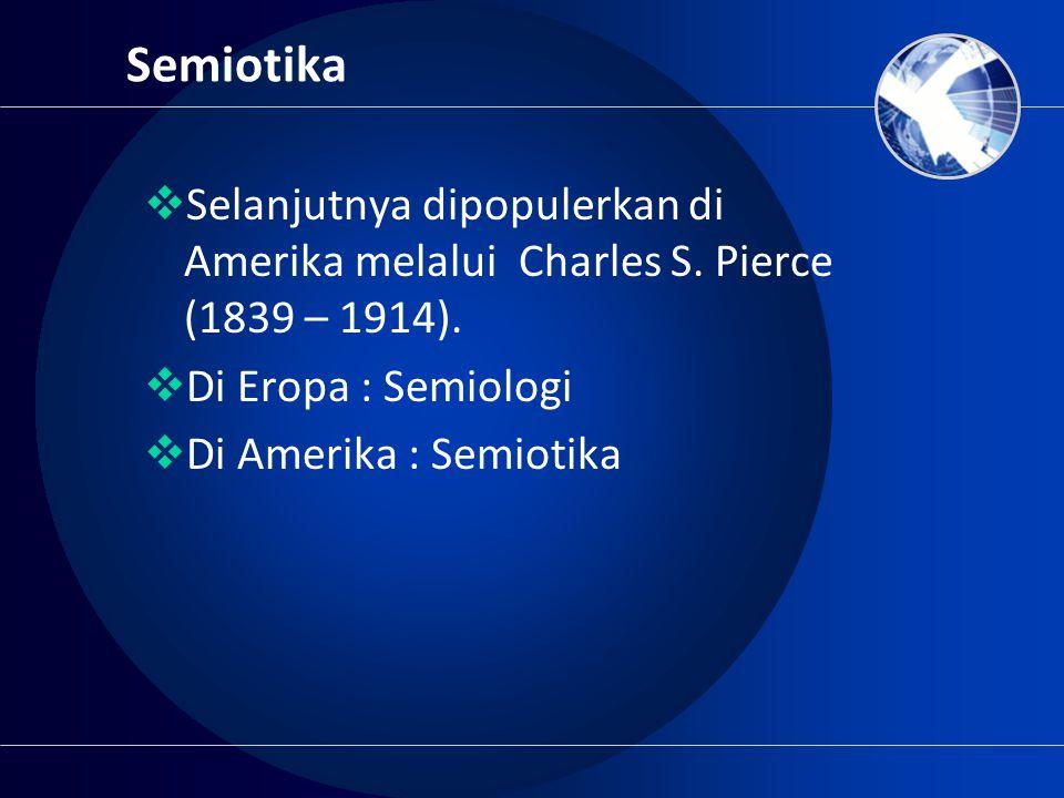 Semiotika  Selanjutnya dipopulerkan di Amerika melalui Charles S. Pierce (1839 – 1914).  Di Eropa : Semiologi  Di Amerika : Semiotika