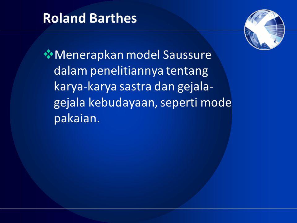 Roland Barthes  Menerapkan model Saussure dalam penelitiannya tentang karya-karya sastra dan gejala- gejala kebudayaan, seperti mode pakaian.