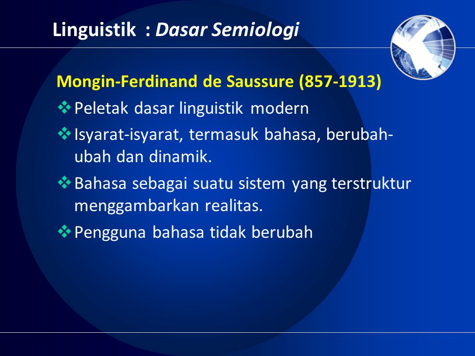 Linguistik : Dasar Semiologi Mongin-Ferdinand de Saussure (857-1913)  Peletak dasar linguistik modern  Isyarat-isyarat, termasuk bahasa, berubah- ub