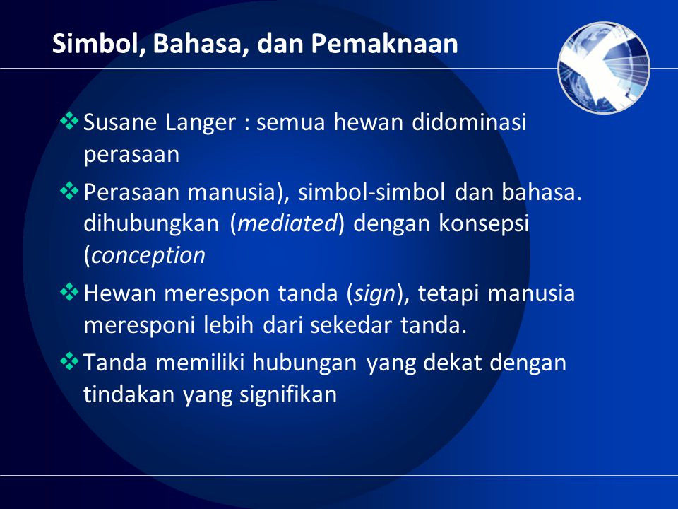 Simbol, Bahasa, dan Pemaknaan  Susane Langer : semua hewan didominasi perasaan  Perasaan manusia), simbol-simbol dan bahasa. dihubungkan (mediated)