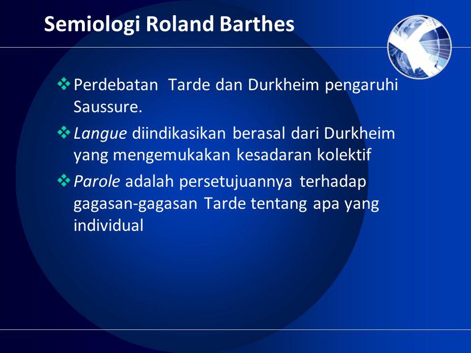 Semiologi Roland Barthes  Perdebatan Tarde dan Durkheim pengaruhi Saussure.  Langue diindikasikan berasal dari Durkheim yang mengemukakan kesadaran