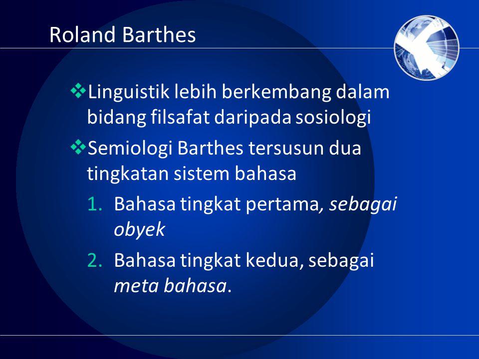 Roland Barthes  Linguistik lebih berkembang dalam bidang filsafat daripada sosiologi  Semiologi Barthes tersusun dua tingkatan sistem bahasa 1.Bahas