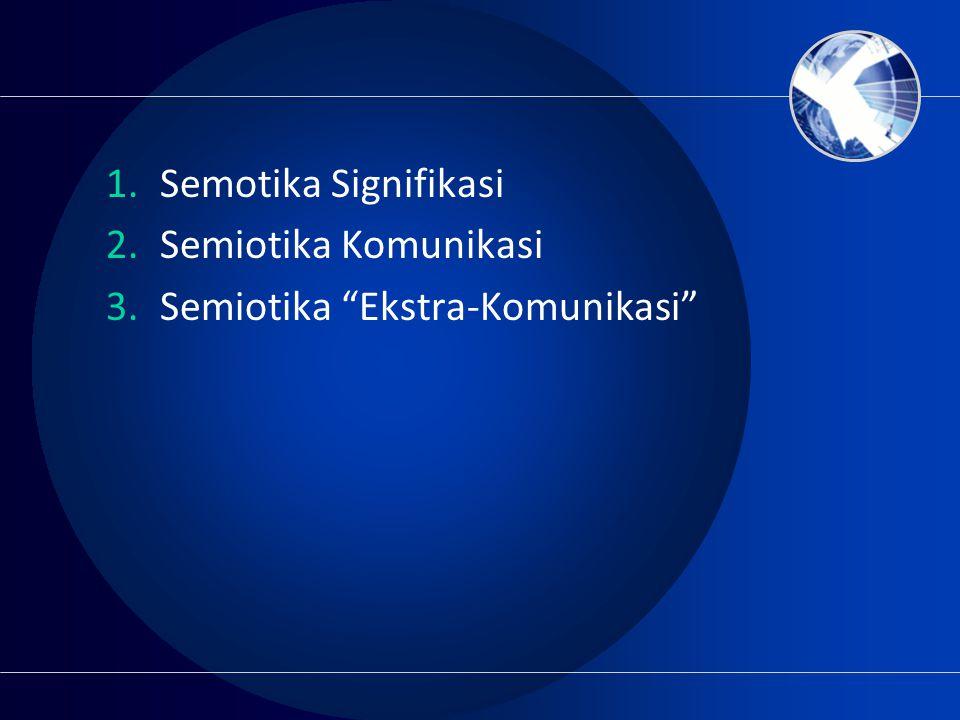 """1.Semotika Signifikasi 2.Semiotika Komunikasi 3.Semiotika """"Ekstra-Komunikasi"""""""