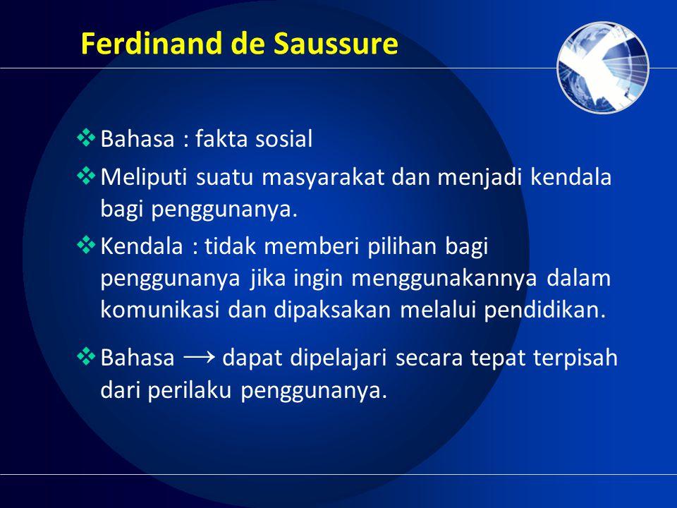 Ferdinand de Saussure  Bahasa : fakta sosial  Meliputi suatu masyarakat dan menjadi kendala bagi penggunanya.  Kendala : tidak memberi pilihan bagi