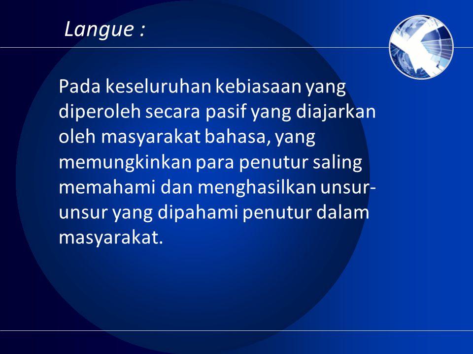 Langue : Pada keseluruhan kebiasaan yang diperoleh secara pasif yang diajarkan oleh masyarakat bahasa, yang memungkinkan para penutur saling memahami