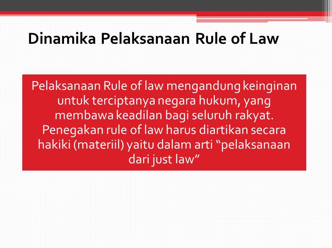 Dinamika Pelaksanaan Rule of Law Pelaksanaan Rule of law mengandung keinginan untuk terciptanya negara hukum, yang membawa keadilan bagi seluruh rakyat.