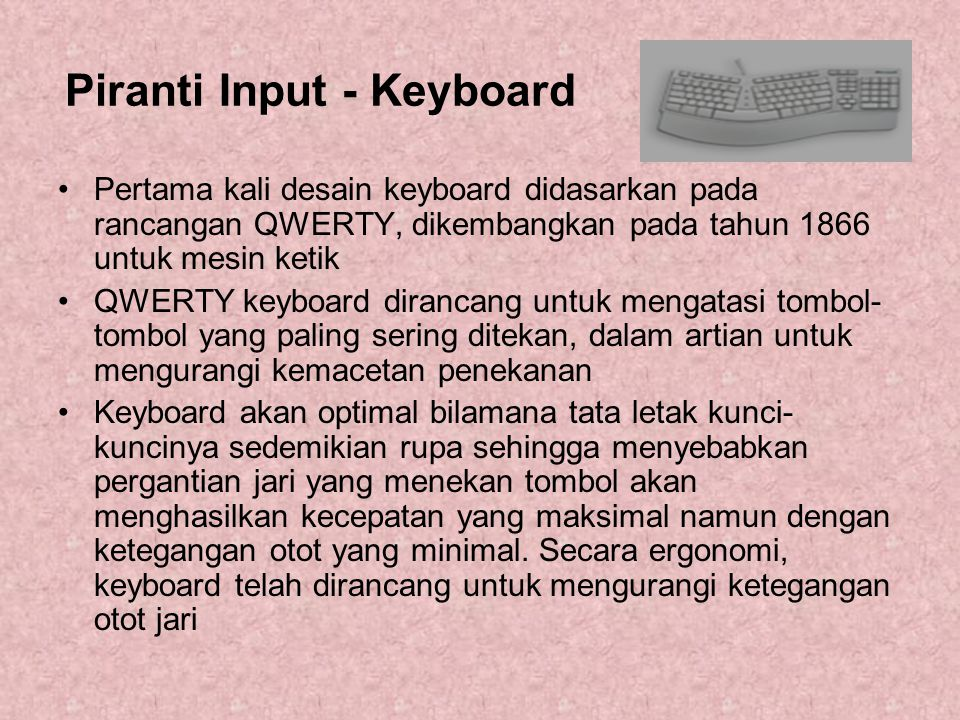Piranti Input - Keyboard Pertama kali desain keyboard didasarkan pada rancangan QWERTY, dikembangkan pada tahun 1866 untuk mesin ketik QWERTY keyboard