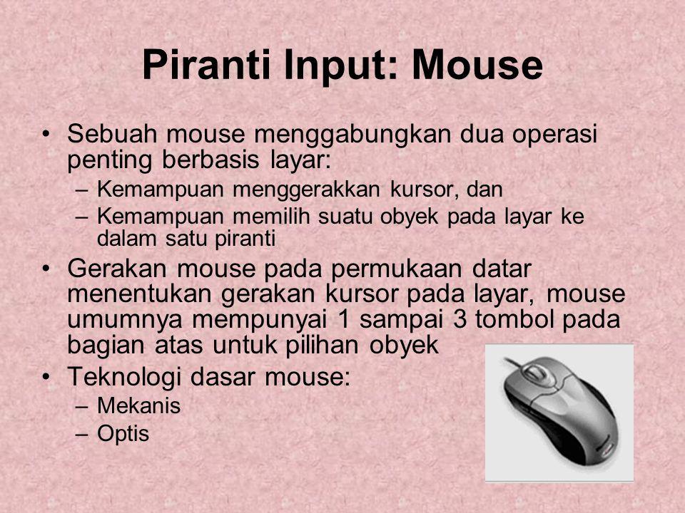 Piranti Input: Mouse Sebuah mouse menggabungkan dua operasi penting berbasis layar: –Kemampuan menggerakkan kursor, dan –Kemampuan memilih suatu obyek